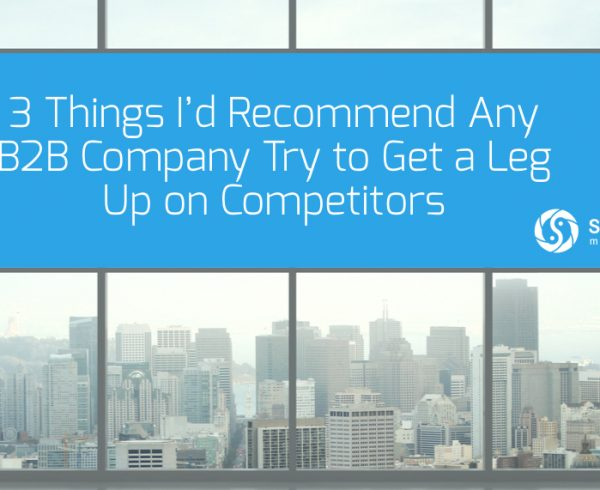 3 Things I'd Recommend Any B2B Company Try to Get a Leg Up on Competitors