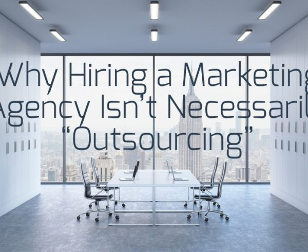 Why Hiring a Marketing Agency Isnt Necessarily Outsourcing