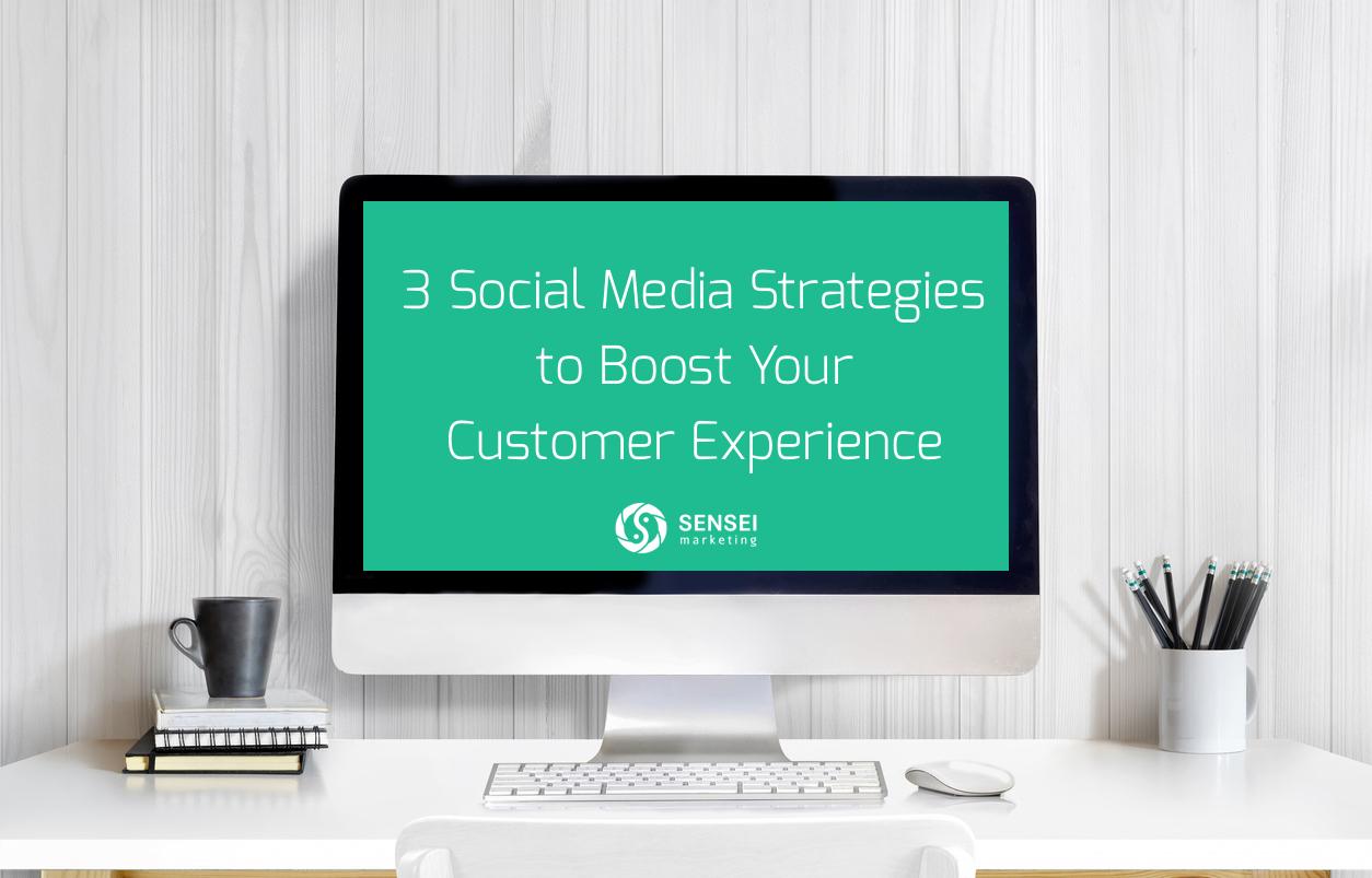 3 Social Media Strategies To Boost Your Customer Experience Sensei Marketing